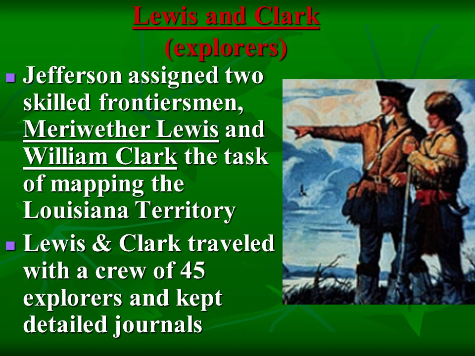 Lewis and Clark (explorers) Jefferson assigned two skilled frontiersmen, Meriwether Lewis and William Clark the task of mapping the Louisiana Territory Jefferson assigned two skilled frontiersmen, Meriwether Lewis and William Clark the task of mapping the Louisiana Territory Lewis & Clark traveled with a crew of 45 explorers and kept detailed journals Lewis & Clark traveled with a crew of 45 explorers and kept detailed journals