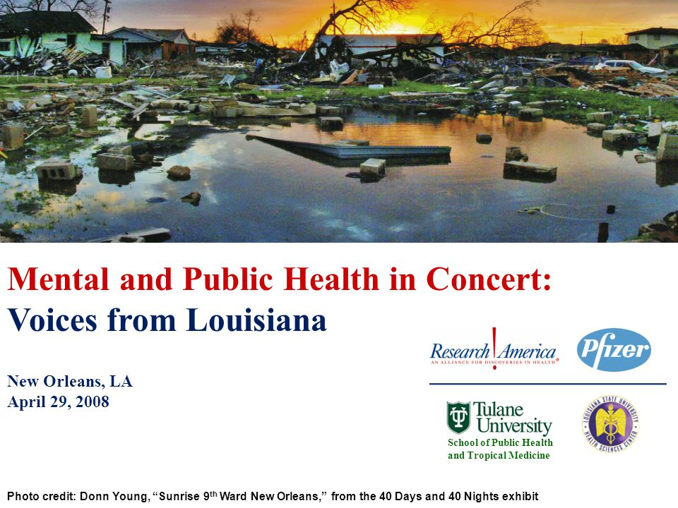 Photo credit: Donn Young, Sunrise 9 th Ward New Orleans, from the 40 Days and 40 Nights exhibit School of Public Health and Tropical Medicine Mental and Public Health in Concert: Voices from Louisiana New Orleans, LA April 29, 2008