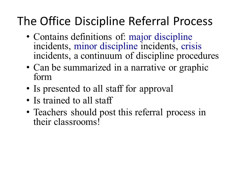 The Office Discipline Referral Process Contains definitions of: major discipline incidents, minor discipline incidents, crisis incidents, a continuum of discipline procedures Can be summarized in a narrative or graphic form Is presented to all staff for approval Is trained to all staff Teachers should post this referral process in their classrooms!