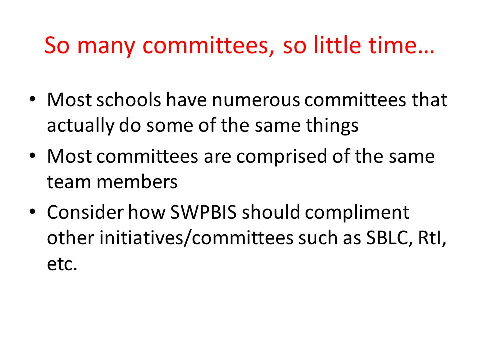 So many committees, so little time… Most schools have numerous committees that actually do some of the same things Most committees are comprised of the same team members Consider how SWPBIS should compliment other initiatives/committees such as SBLC, RtI, etc.