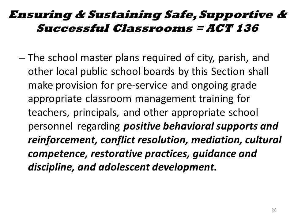 Ensuring & Sustaining Safe, Supportive & Successful Classrooms = ACT 136 – The school master plans required of city, parish, and other local public school boards by this Section shall make provision for pre-service and ongoing grade appropriate classroom management training for teachers, principals, and other appropriate school personnel regarding positive behavioral supports and reinforcement, conflict resolution, mediation, cultural competence, restorative practices, guidance and discipline, and adolescent development.