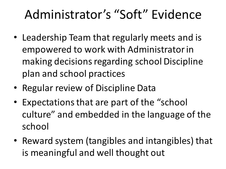 Administrator's Soft Evidence Leadership Team that regularly meets and is empowered to work with Administrator in making decisions regarding school Discipline plan and school practices Regular review of Discipline Data Expectations that are part of the school culture and embedded in the language of the school Reward system (tangibles and intangibles) that is meaningful and well thought out