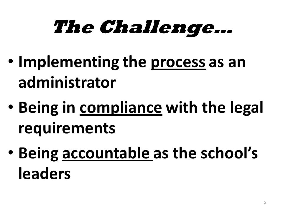 The Challenge… Implementing the process as an administrator Being in compliance with the legal requirements Being accountable as the school's leaders 5