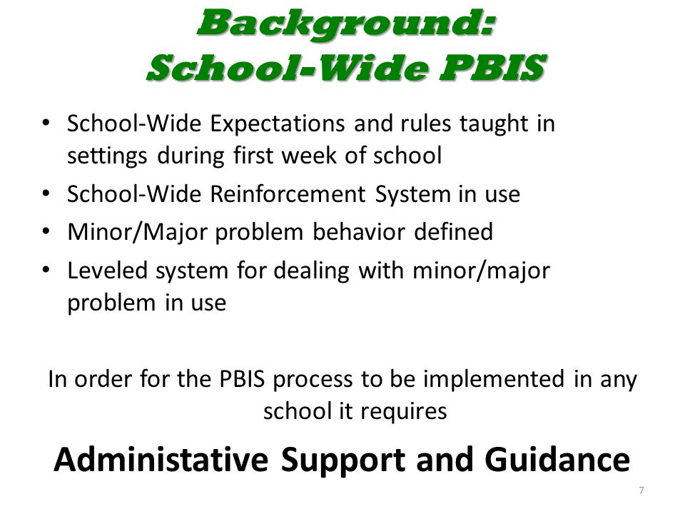 Background: School-Wide PBIS School-Wide Expectations and rules taught in settings during first week of school School-Wide Reinforcement System in use Minor/Major problem behavior defined Leveled system for dealing with minor/major problem in use In order for the PBIS process to be implemented in any school it requires Administative Support and Guidance 7
