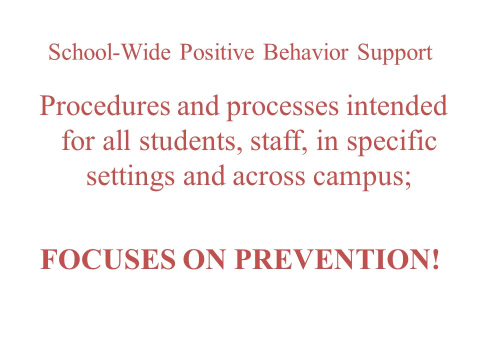 School-Wide Positive Behavior Support Procedures and processes intended for all students, staff, in specific settings and across campus; FOCUSES ON PREVENTION!
