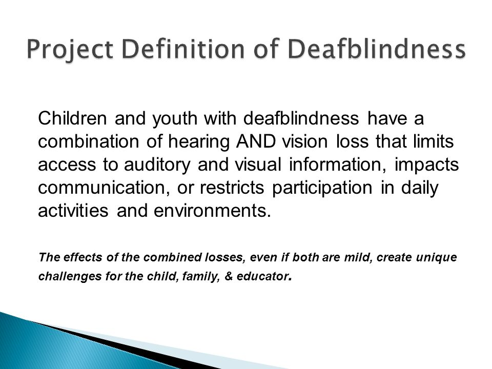 Children and youth with deafblindness have a combination of hearing AND vision loss that limits access to auditory and visual information, impacts communication, or restricts participation in daily activities and environments.