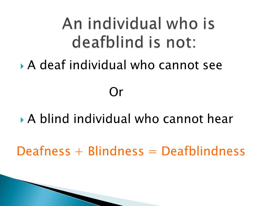  A deaf individual who cannot see Or  A blind individual who cannot hear Deafness + Blindness = Deafblindness