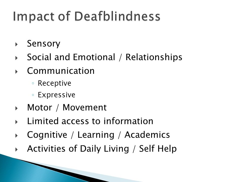 Impact of Deafblindness  Sensory  Social and Emotional / Relationships  Communication ◦ Receptive ◦ Expressive  Motor / Movement  Limited access to information  Cognitive / Learning / Academics  Activities of Daily Living / Self Help