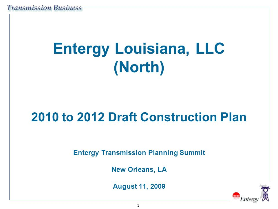1 Entergy Louisiana, LLC (North) 2010 to 2012 Draft Construction Plan Entergy Transmission Planning Summit New Orleans, LA August 11, 2009