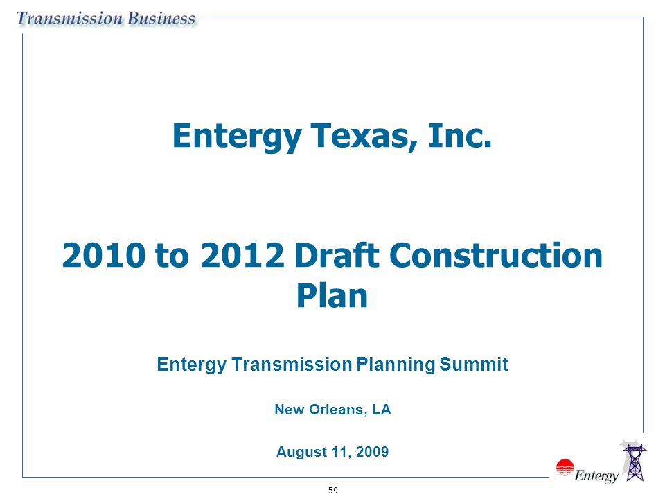 59 Entergy Texas, Inc. 2010 to 2012 Draft Construction Plan Entergy Transmission Planning Summit New Orleans, LA August 11, 2009