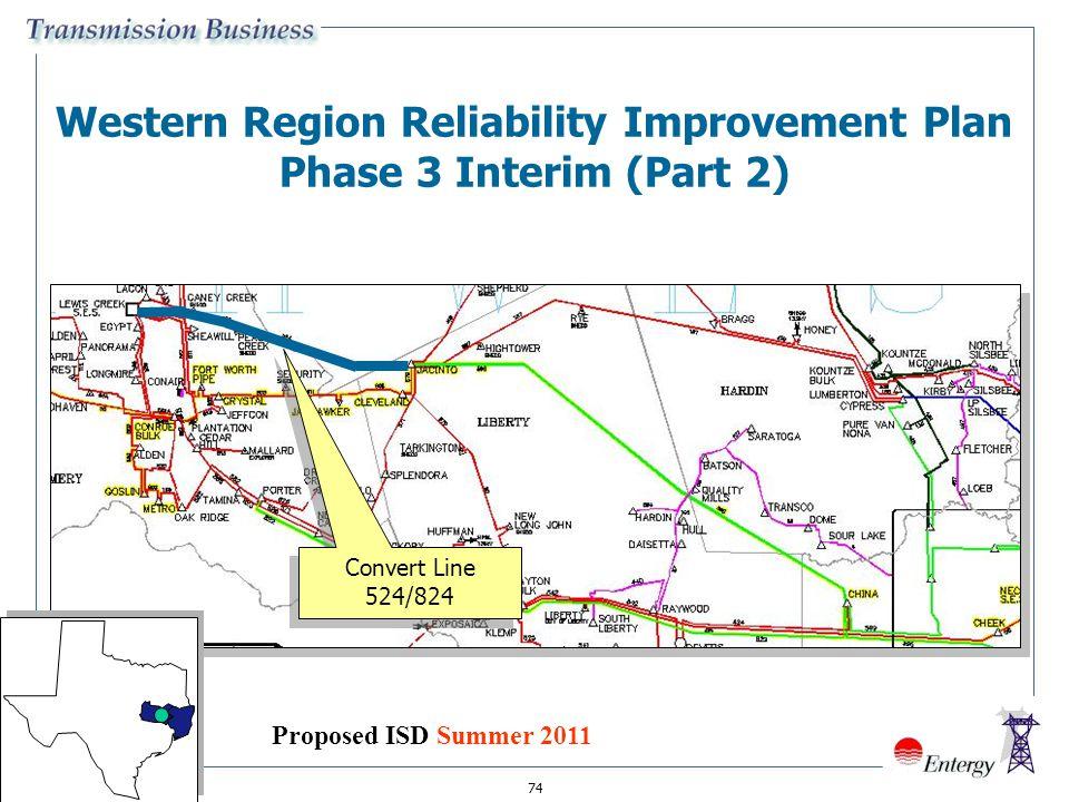 74 Western Region Reliability Improvement Plan Phase 3 Interim (Part 2) Convert Line 524/824 Proposed ISD Summer 2011