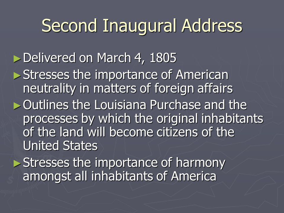 Second Inaugural Address ► Delivered on March 4, 1805 ► Stresses the importance of American neutrality in matters of foreign affairs ► Outlines the Louisiana Purchase and the processes by which the original inhabitants of the land will become citizens of the United States ► Stresses the importance of harmony amongst all inhabitants of America