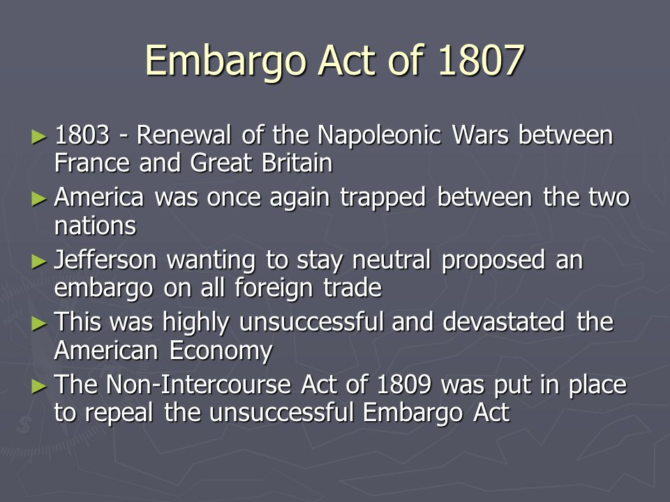 Embargo Act of 1807 ► 1803 - Renewal of the Napoleonic Wars between France and Great Britain ► America was once again trapped between the two nations ► Jefferson wanting to stay neutral proposed an embargo on all foreign trade ► This was highly unsuccessful and devastated the American Economy ► The Non-Intercourse Act of 1809 was put in place to repeal the unsuccessful Embargo Act