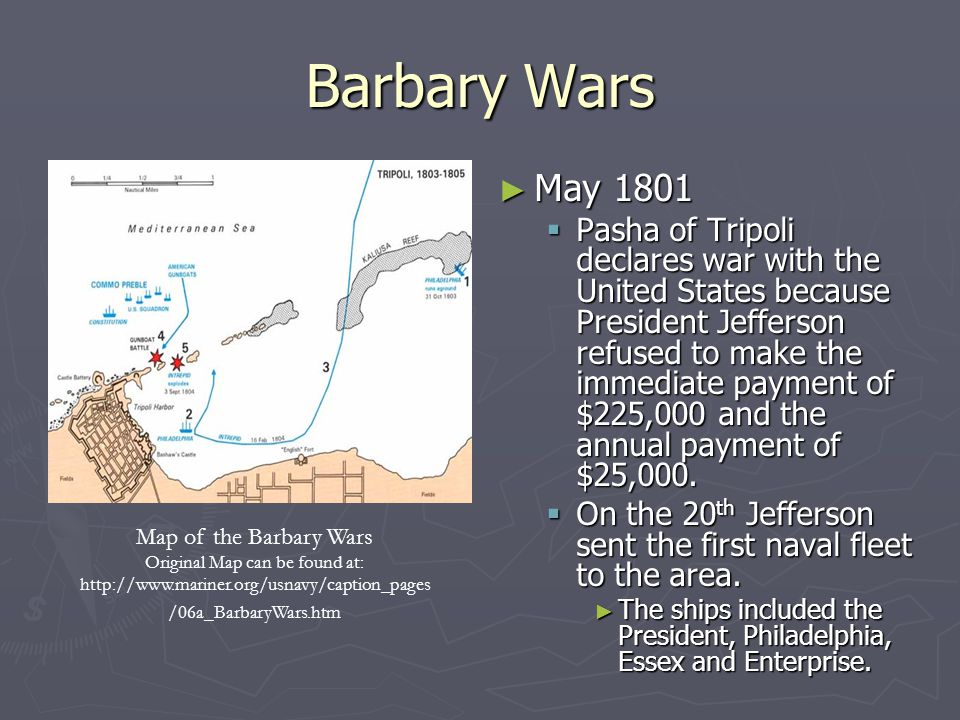Barbary Wars ► May 1801  Pasha of Tripoli declares war with the United States because President Jefferson refused to make the immediate payment of $225,000 and the annual payment of $25,000.