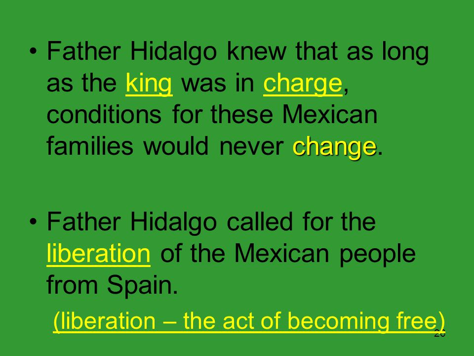 25 Father Hidalgo believed strongly in the ideals of the Enlightenment. Father Hidalgo worked among Mexican farming families for years just north of M