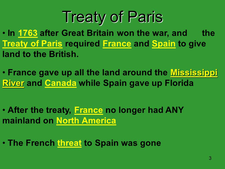 3 The French threat to Spain was gone Treaty of Paris In 1763 after Great Britain won the war, and the Treaty of Paris required France and Spain to give land to the British.