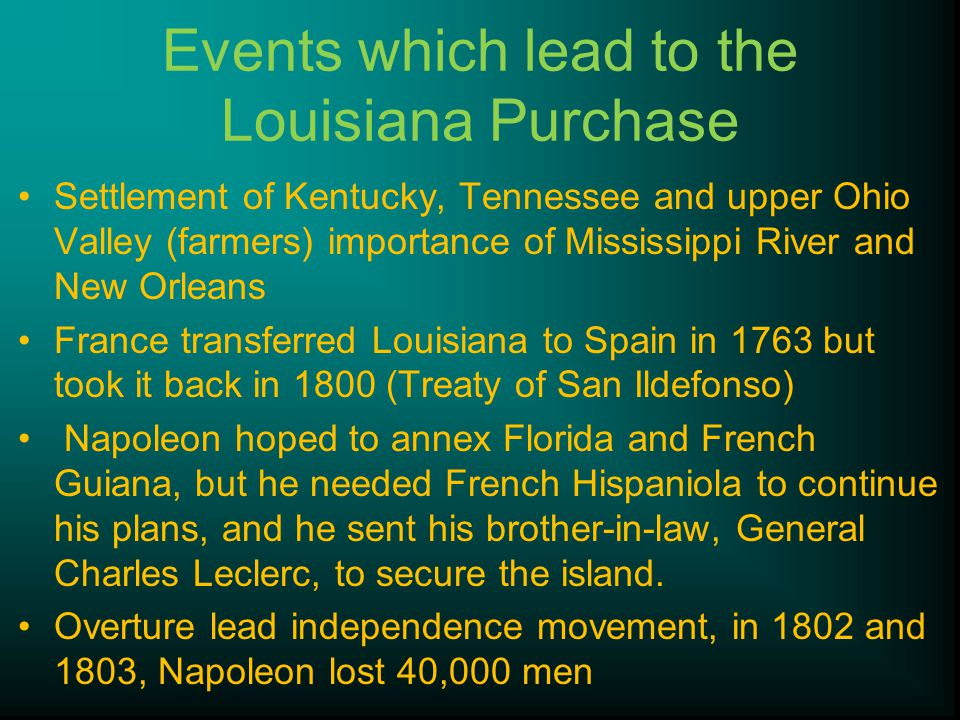 Events which lead to the Louisiana Purchase Settlement of Kentucky, Tennessee and upper Ohio Valley (farmers) importance of Mississippi River and New Orleans France transferred Louisiana to Spain in 1763 but took it back in 1800 (Treaty of San Ildefonso) Napoleon hoped to annex Florida and French Guiana, but he needed French Hispaniola to continue his plans, and he sent his brother-in-law, General Charles Leclerc, to secure the island.