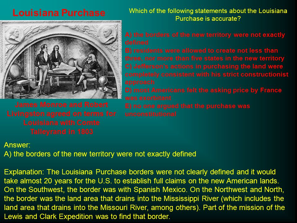 Louisiana Purchase James Monroe and Robert Livingston agreed on terms for Louisiana with Comte Talleyrand in 1803 Which of the following statements about the Louisiana Purchase is accurate.