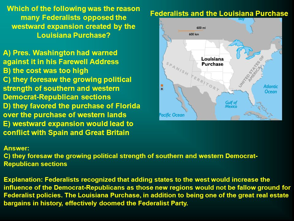 Federalists and the Louisiana Purchase Which of the following was the reason many Federalists opposed the westward expansion created by the Louisiana Purchase.