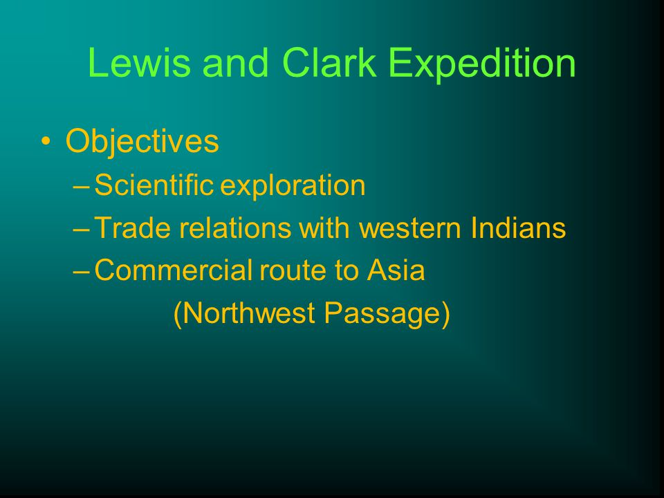 Lewis and Clark Expedition Objectives –Scientific exploration –Trade relations with western Indians –Commercial route to Asia (Northwest Passage)