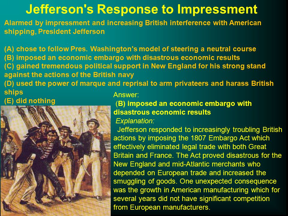 Jefferson s Response to Impressment Alarmed by impressment and increasing British interference with American shipping, President Jefferson (A) chose to follow Pres.
