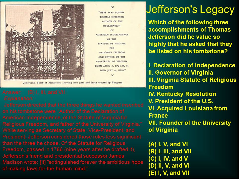Jefferson s Legacy Which of the following three accomplishments of Thomas Jefferson did he value so highly that he asked that they be listed on his tombstone.
