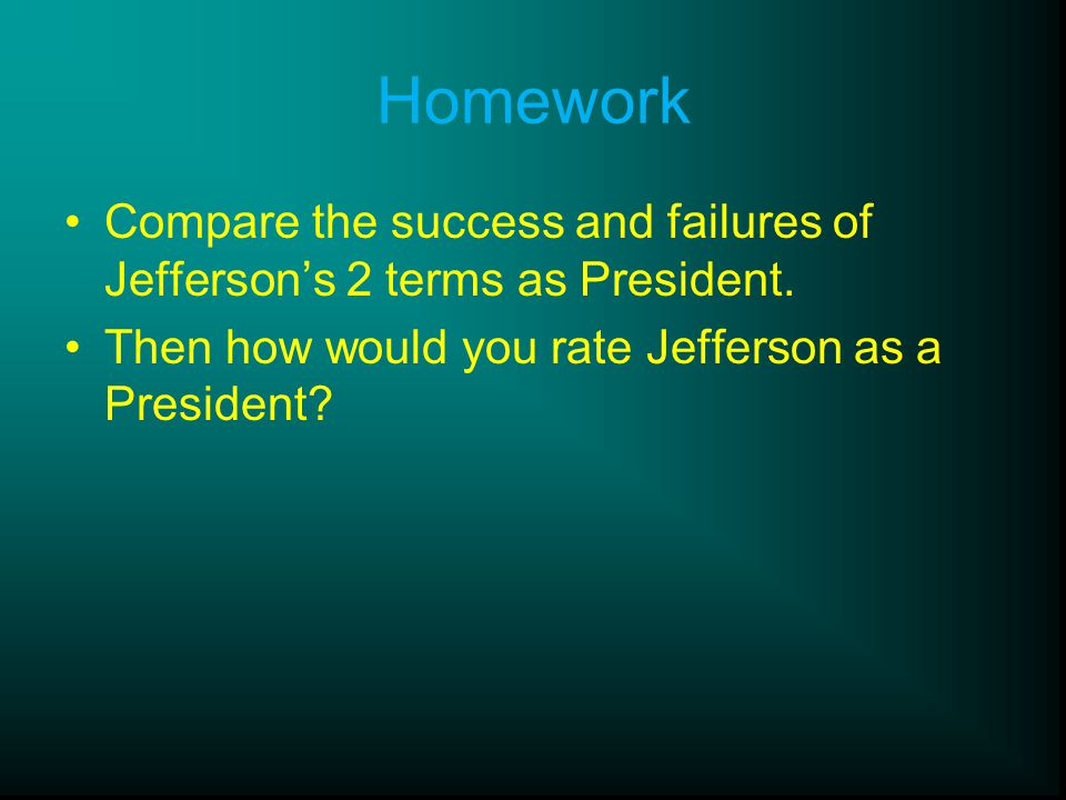 Homework Compare the success and failures of Jefferson's 2 terms as President. Then how would you rate Jefferson as a President?
