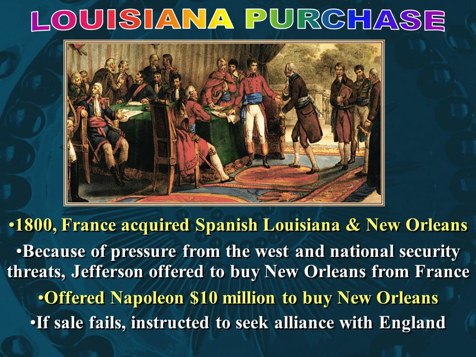1800, France acquired Spanish Louisiana & New Orleans Because of pressure from the west and national security threats, Jefferson offered to buy New Orleans from France Offered Napoleon $10 million to buy New Orleans If sale fails, instructed to seek alliance with England 1800, France acquired Spanish Louisiana & New Orleans Because of pressure from the west and national security threats, Jefferson offered to buy New Orleans from France Offered Napoleon $10 million to buy New Orleans If sale fails, instructed to seek alliance with England