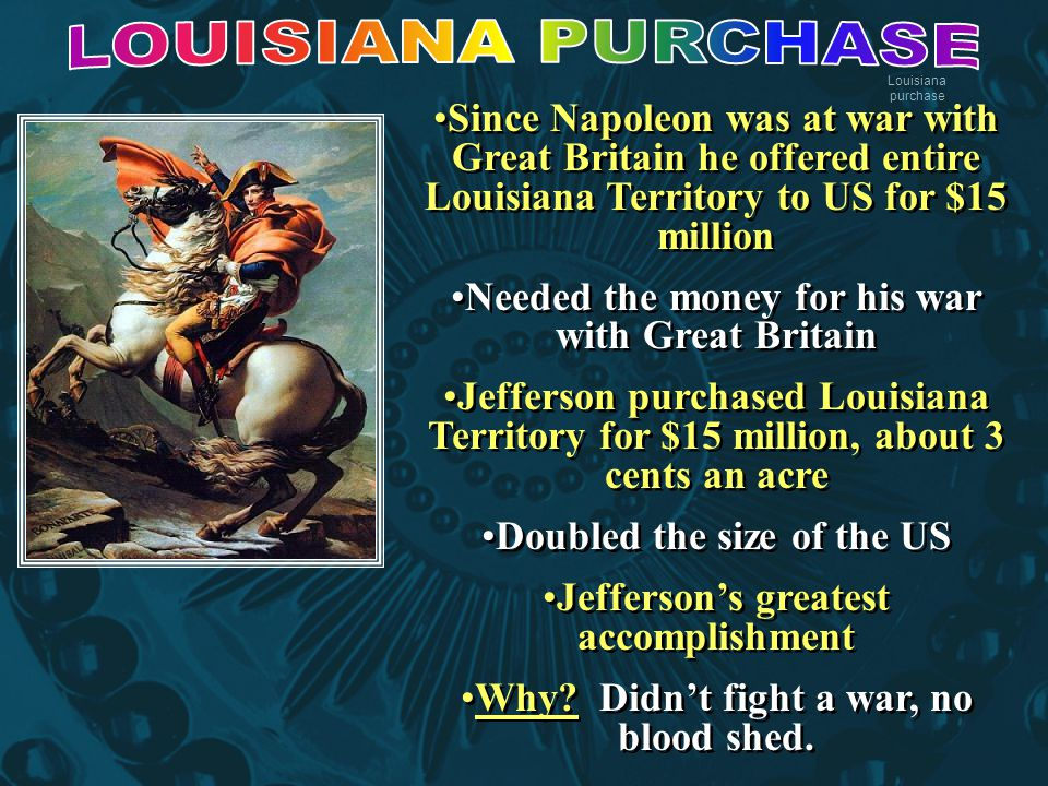 Louisiana purchase Since Napoleon was at war with Great Britain he offered entire Louisiana Territory to US for $15 million Needed the money for his war with Great Britain Jefferson purchased Louisiana Territory for $15 million, about 3 cents an acre Doubled the size of the US Jefferson's greatest accomplishment Why.