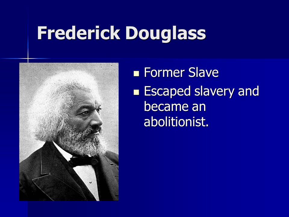 Frederick Douglass Former Slave Former Slave Escaped slavery and became an abolitionist. Escaped slavery and became an abolitionist.
