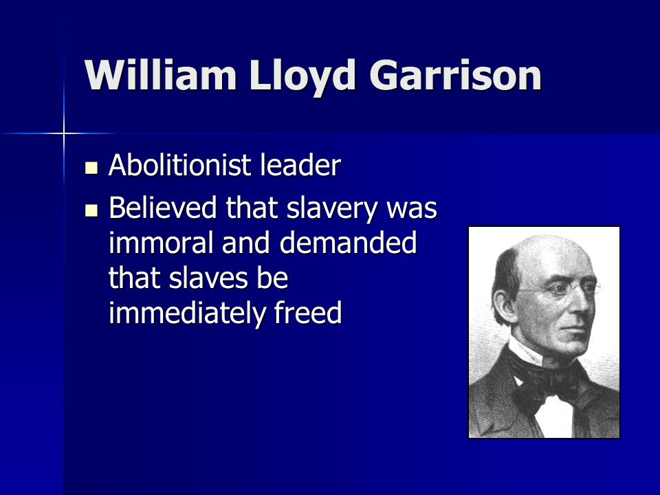 William Lloyd Garrison Abolitionist leader Abolitionist leader Believed that slavery was immoral and demanded that slaves be immediately freed Believe