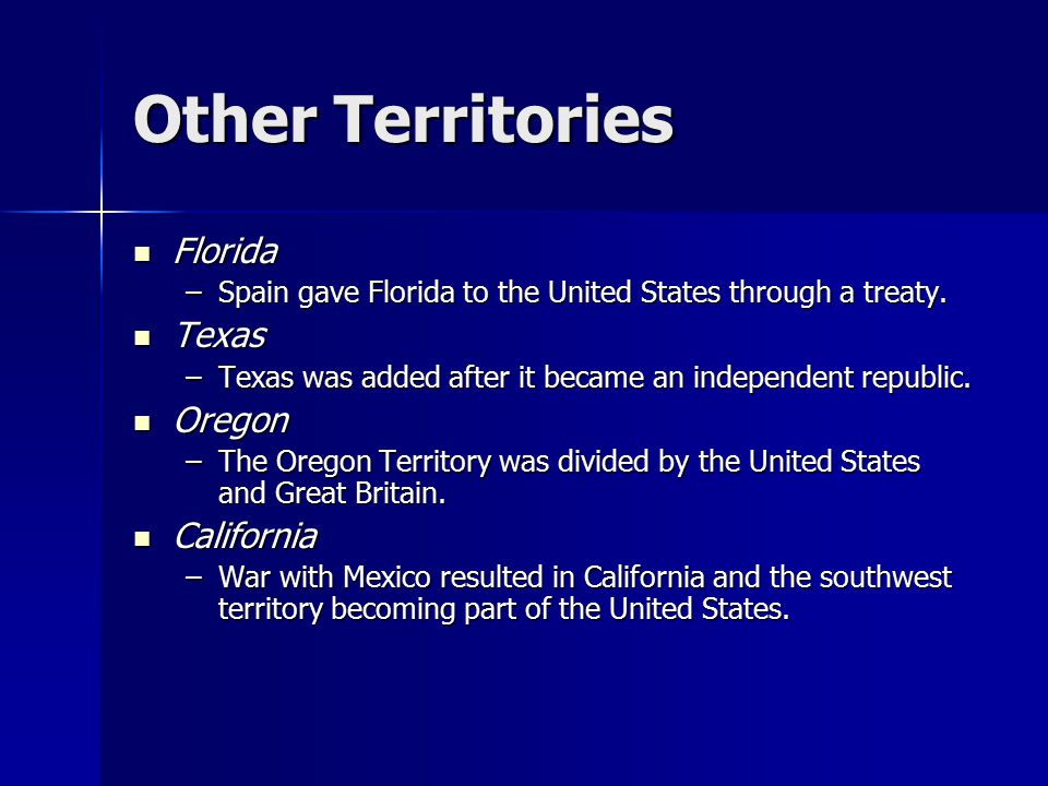 Other Territories Florida Florida –Spain gave Florida to the United States through a treaty. Texas Texas –Texas was added after it became an independe