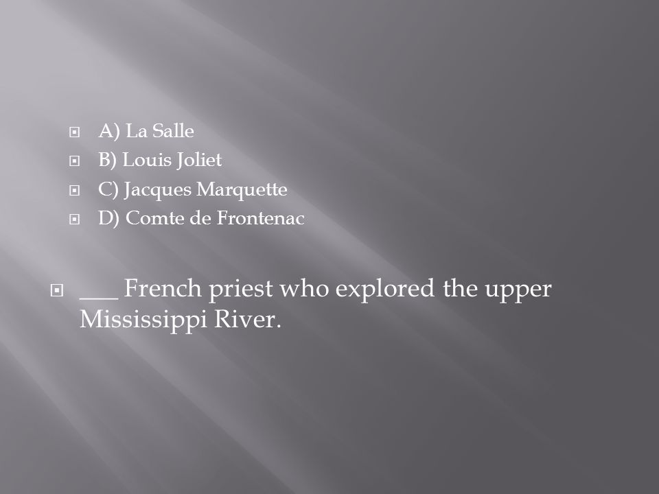  A) La Salle  B) Louis Joliet  C) Jacques Marquette  D) Comte de Frontenac  ___ French priest who explored the upper Mississippi River.