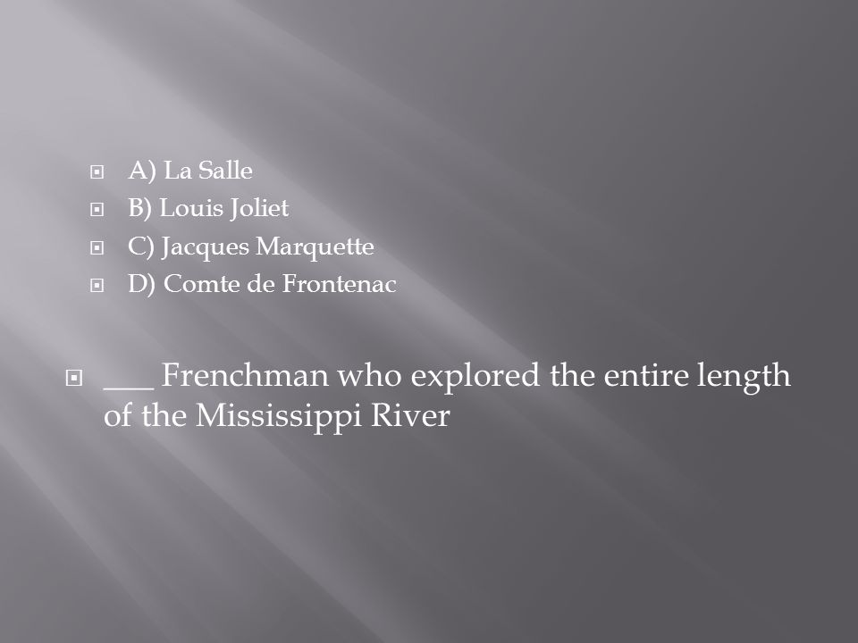  A) La Salle  B) Louis Joliet  C) Jacques Marquette  D) Comte de Frontenac  ___ Frenchman who explored the entire length of the Mississippi River