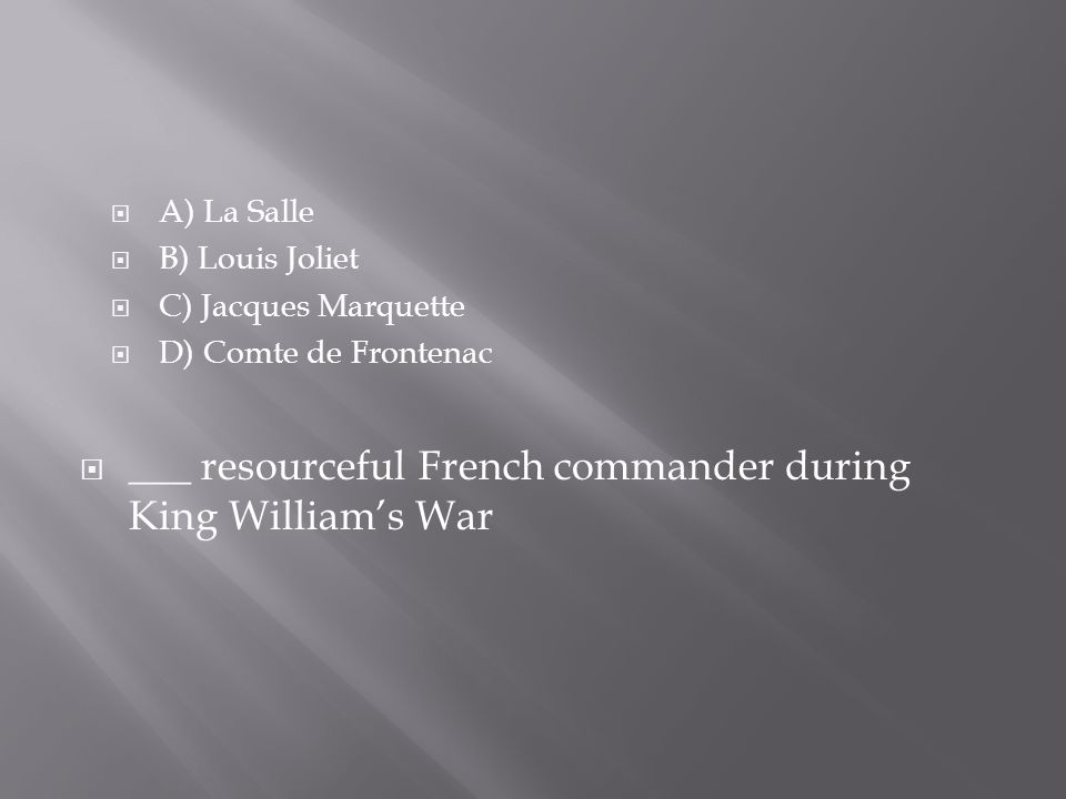  B) Louis Joliet  C) Jacques Marquette  D) Comte de Frontenac  ___ resourceful French commander during King William's War