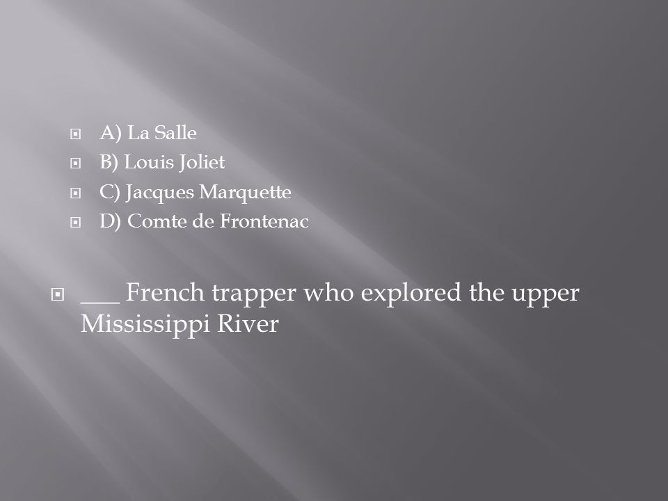  A) La Salle  B) Louis Joliet  C) Jacques Marquette  D) Comte de Frontenac  ___ French trapper who explored the upper Mississippi River