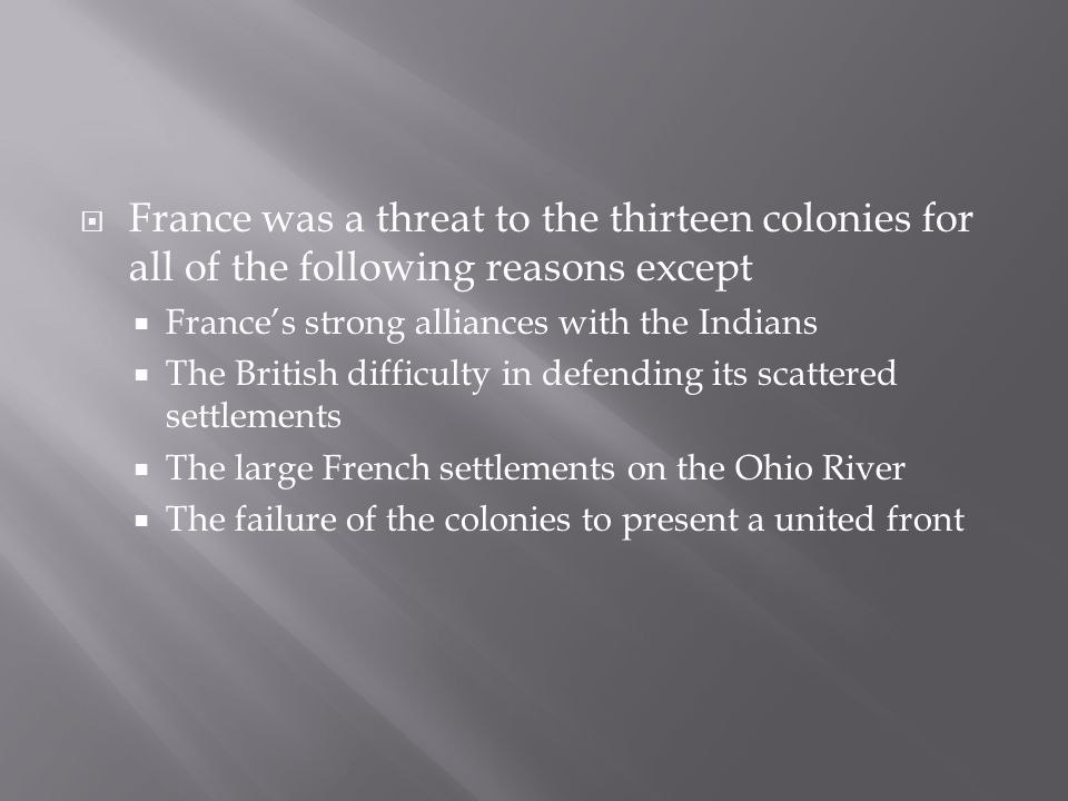  France was a threat to the thirteen colonies for all of the following reasons except  France's strong alliances with the Indians  The British difficulty in defending its scattered settlements  The large French settlements on the Ohio River  The failure of the colonies to present a united front