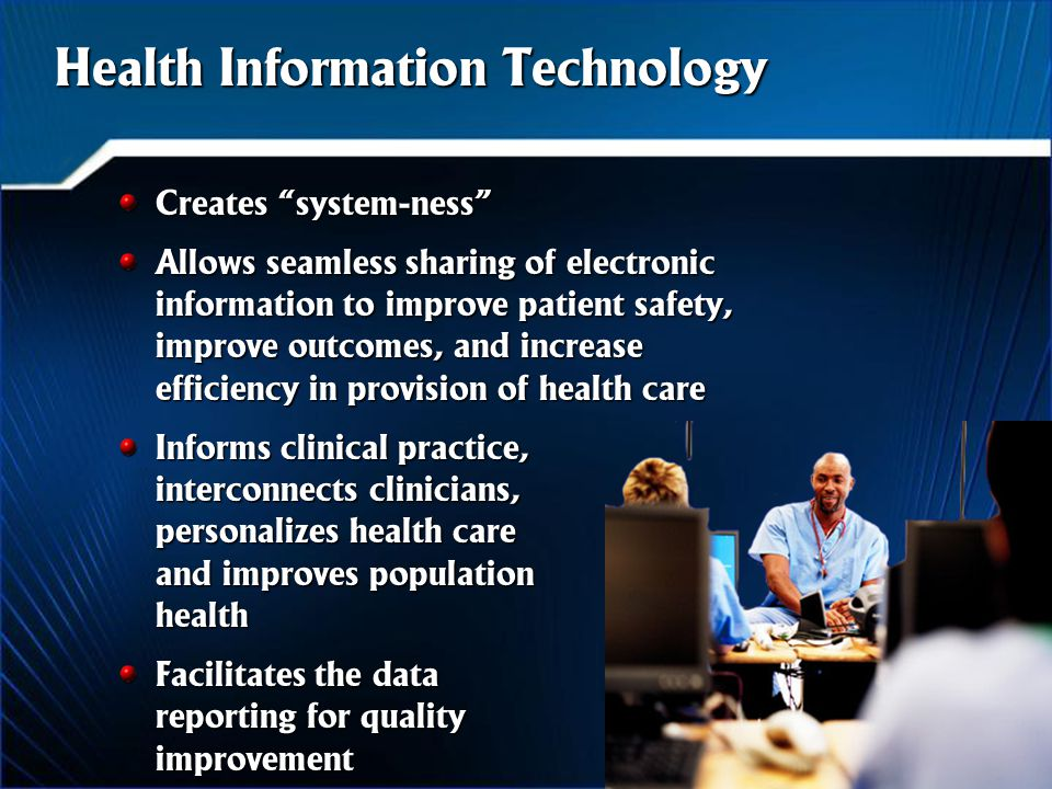 Creates system-ness Allows seamless sharing of electronic information to improve patient safety, improve outcomes, and increase efficiency in provision of health care Informs clinical practice, interconnects clinicians, personalizes health care and improves population health Facilitates the data reporting for quality improvement