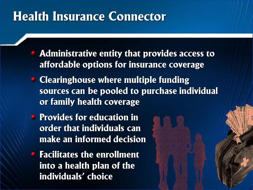 Health Insurance Connector Administrative entity that provides access to affordable options for insurance coverage Clearinghouse where multiple funding sources can be pooled to purchase individual or family health coverage Provides for education in order that individuals can make an informed decision Facilitates the enrollment into a health plan of the individuals' choice