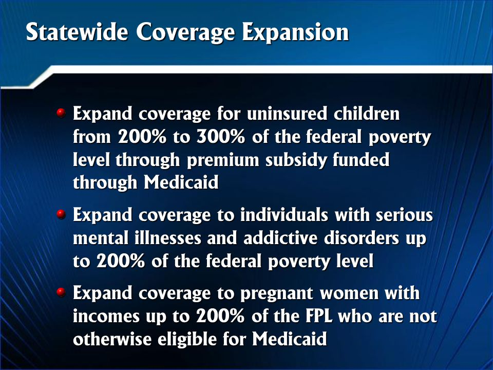 Statewide Coverage Expansion Expand coverage for uninsured children from 200% to 300% of the federal poverty level through premium subsidy funded through Medicaid Expand coverage to individuals with serious mental illnesses and addictive disorders up to 200% of the federal poverty level Expand coverage to pregnant women with incomes up to 200% of the FPL who are not otherwise eligible for Medicaid