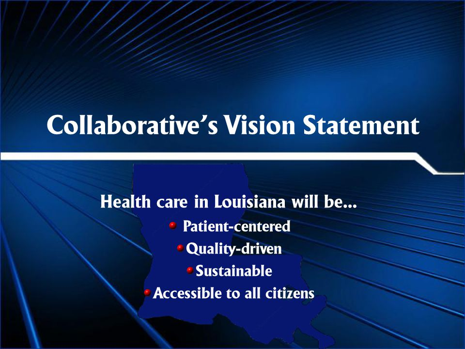 Collaborative's Vision Statement Health care in Louisiana will be… Patient-centered Quality-driven Sustainable Accessible to all citizens