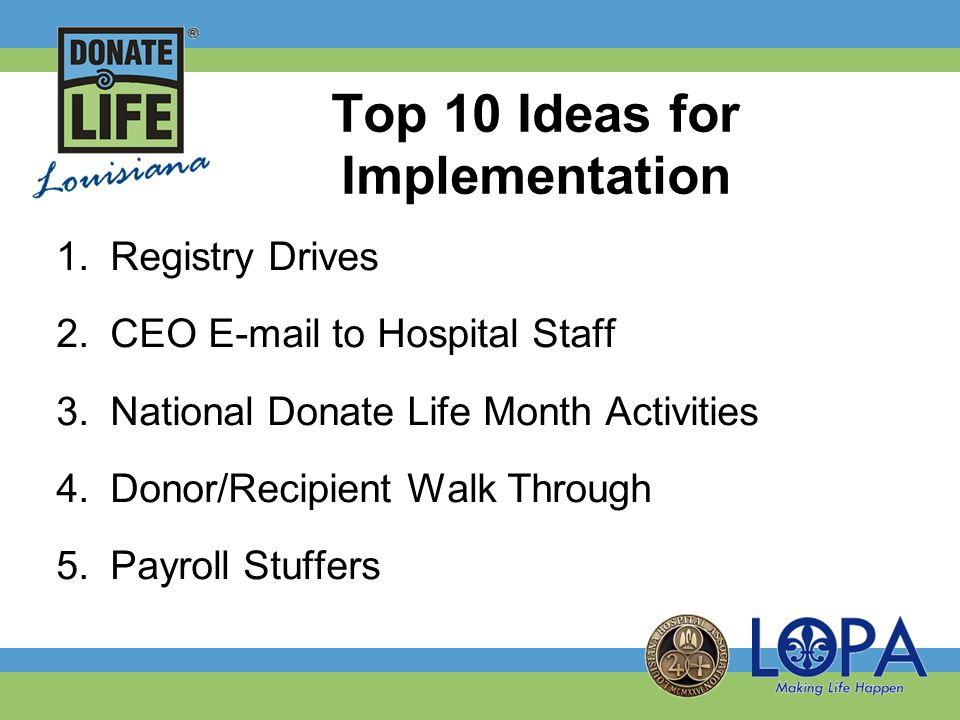 1.Registry Drives 2.CEO E-mail to Hospital Staff 3.National Donate Life Month Activities 4.Donor/Recipient Walk Through 5.Payroll Stuffers Top 10 Ideas for Implementation
