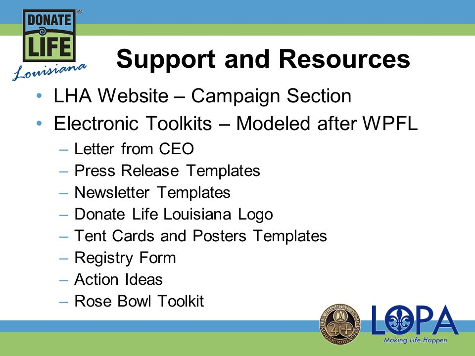 Support and Resources LHA Website – Campaign Section Electronic Toolkits – Modeled after WPFL –Letter from CEO –Press Release Templates –Newsletter Templates –Donate Life Louisiana Logo –Tent Cards and Posters Templates –Registry Form –Action Ideas –Rose Bowl Toolkit