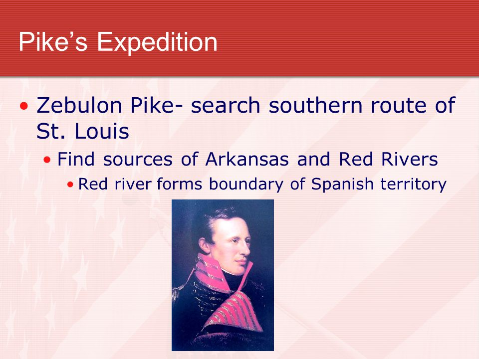 Pike's Expedition Zebulon Pike- search southern route of St. Louis Find sources of Arkansas and Red Rivers Red river forms boundary of Spanish territo