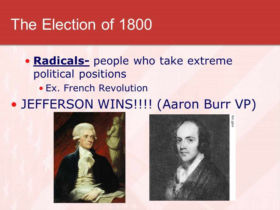 The Election of 1800 Radicals- people who take extreme political positions Ex. French Revolution JEFFERSON WINS!!!! (Aaron Burr VP)