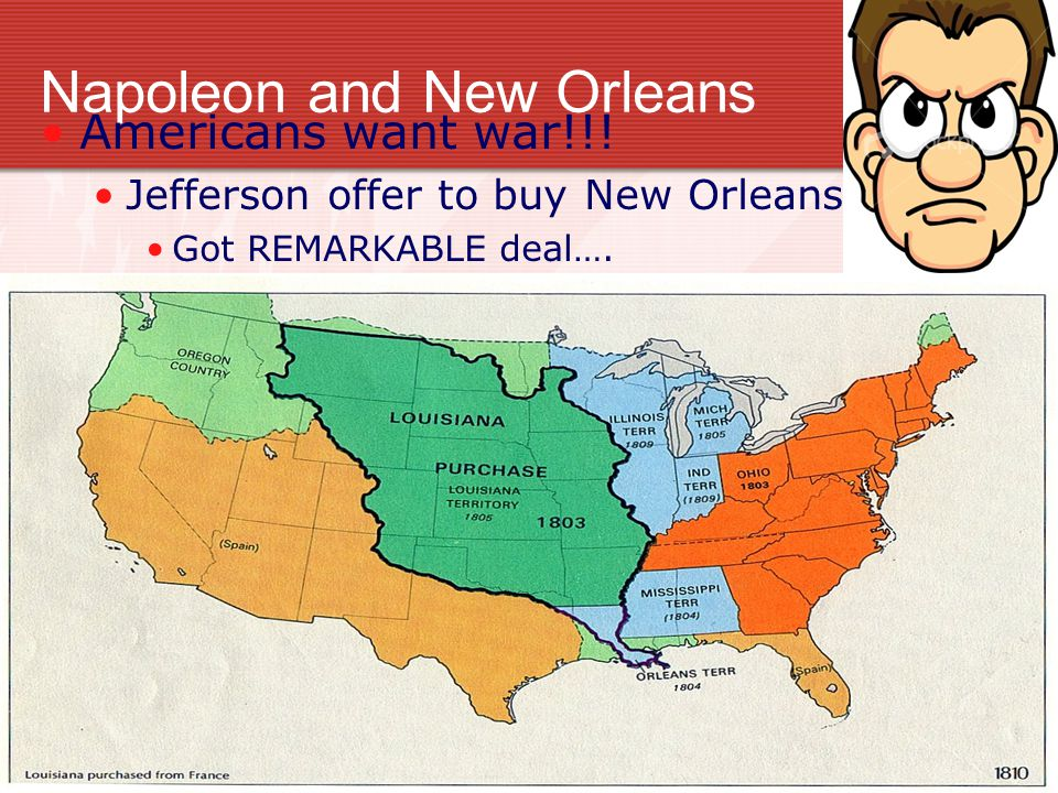 Napoleon and New Orleans Americans want war!!! Jefferson offer to buy New Orleans Got REMARKABLE deal….