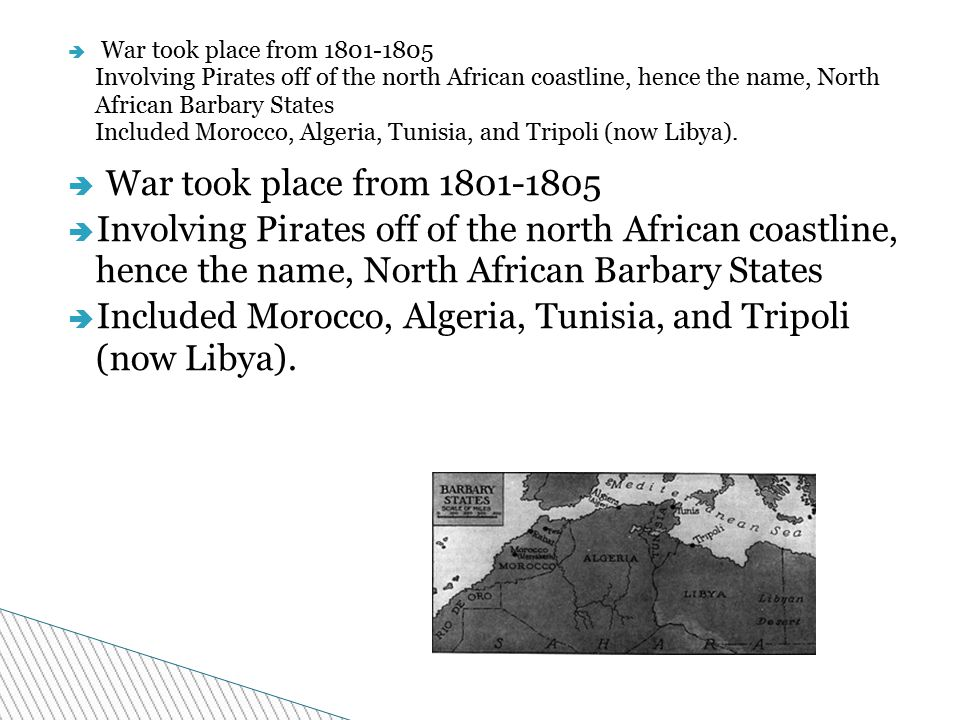  War took place from 1801-1805  Involving Pirates off of the north African coastline, hence the name, North African Barbary States  Included Morocco, Algeria, Tunisia, and Tripoli (now Libya).