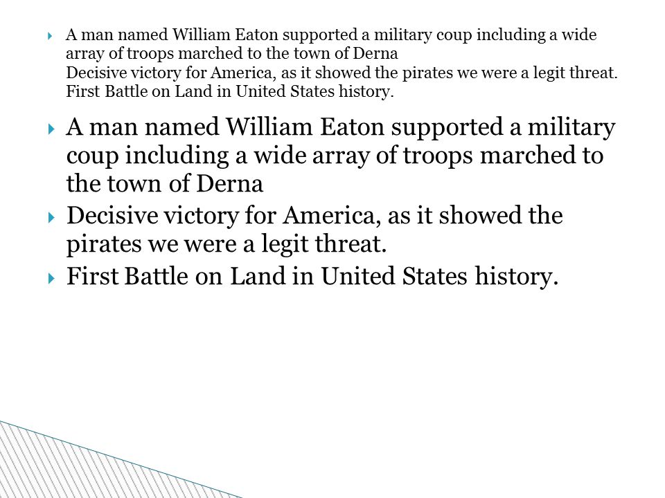  A man named William Eaton supported a military coup including a wide array of troops marched to the town of Derna  Decisive victory for America, as it showed the pirates we were a legit threat.