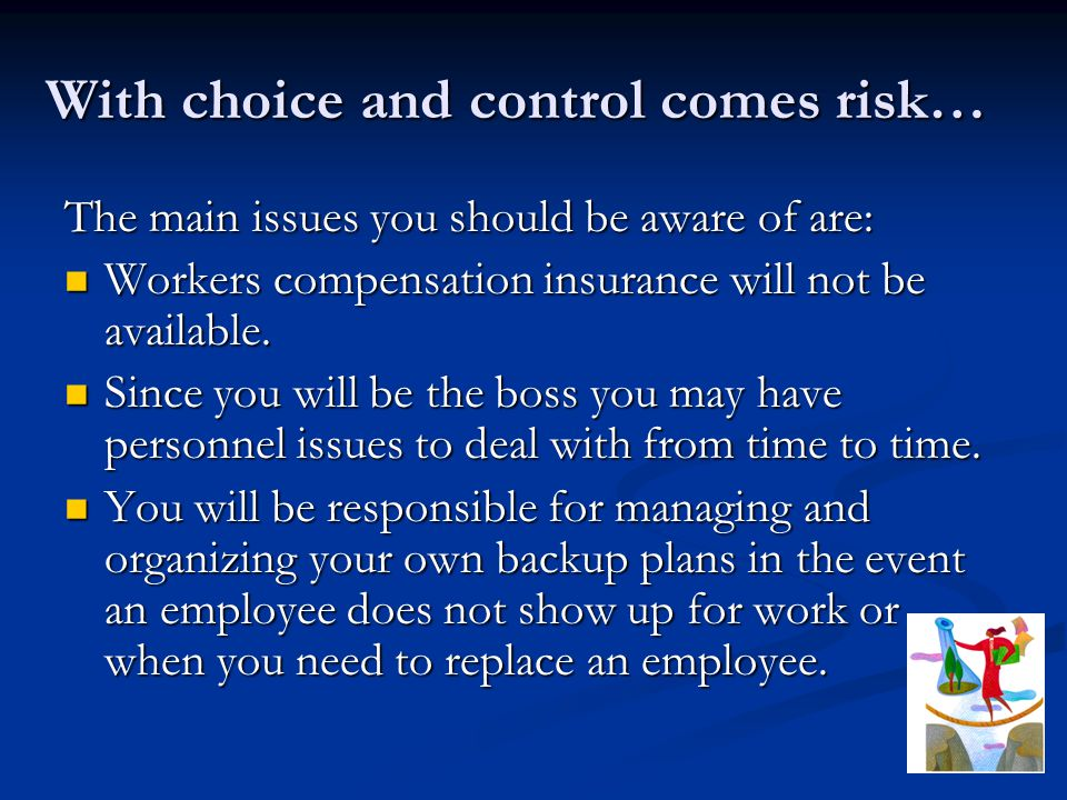 With choice and control comes risk… The main issues you should be aware of are: Workers compensation insurance will not be available.