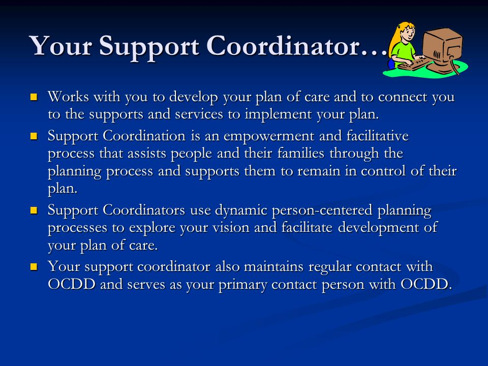 Your Support Coordinator… Works with you to develop your plan of care and to connect you to the supports and services to implement your plan.